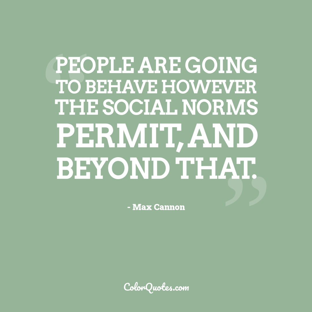 People are going to behave however the social norms permit, and beyond that.