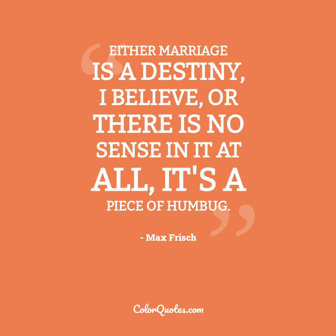 Either marriage is a destiny, I believe, or there is no sense in it at all, it's a piece of humbug.