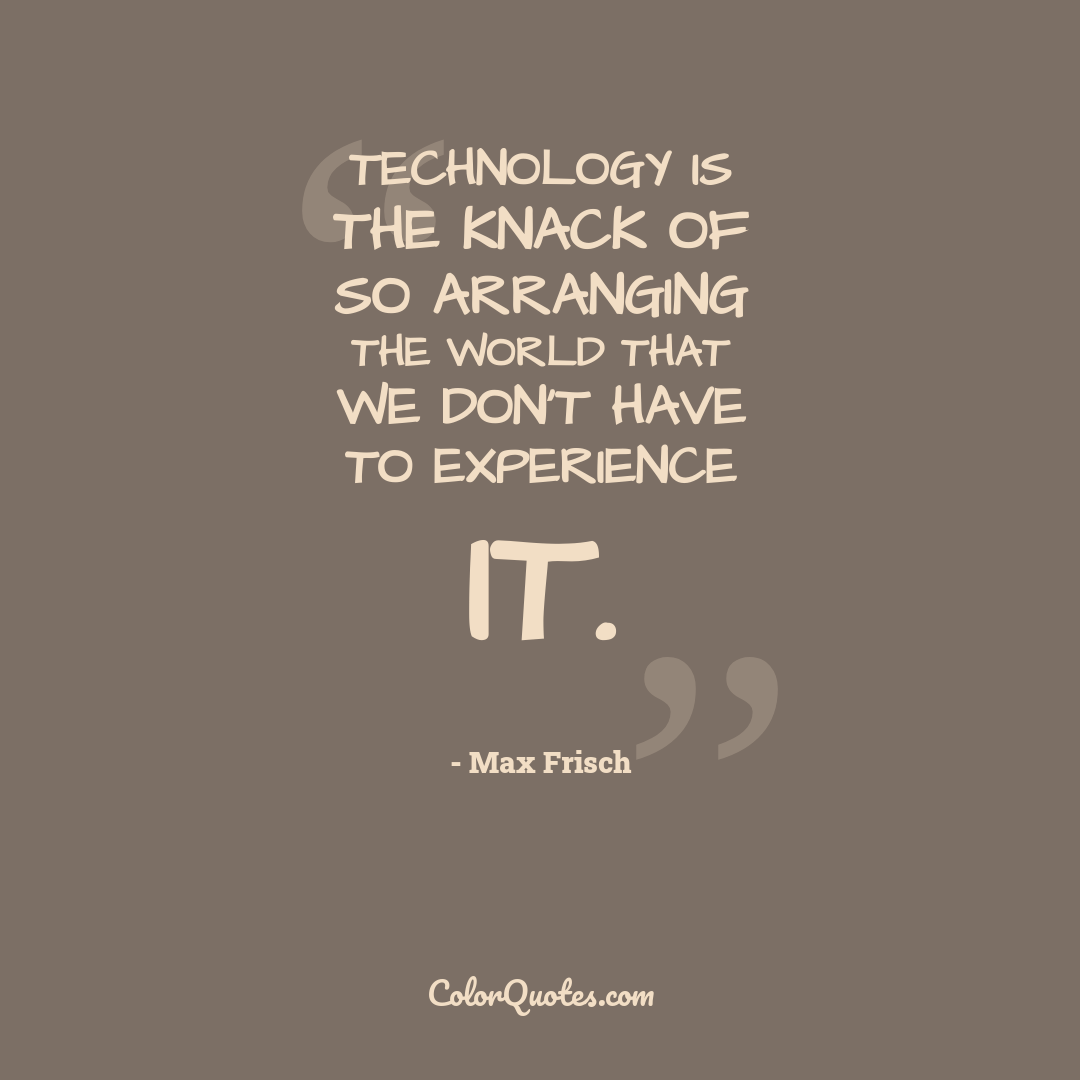Technology is the knack of so arranging the world that we don't have to experience it.