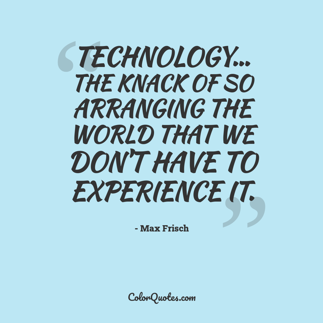 Technology... the knack of so arranging the world that we don't have to experience it.