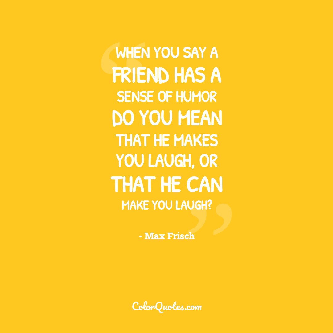 When you say a friend has a sense of humor do you mean that he makes you laugh, or that he can make you laugh?