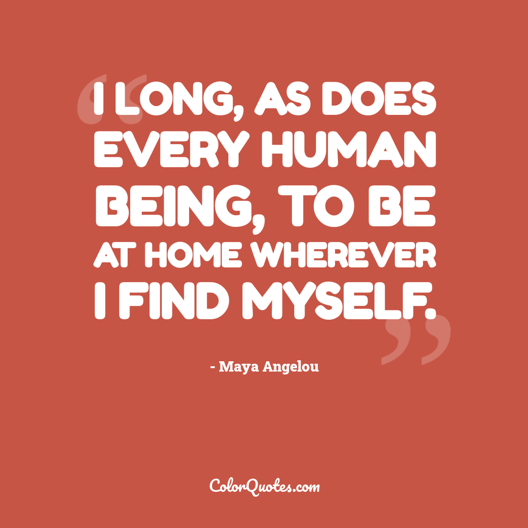 I long, as does every human being, to be at home wherever I find myself.