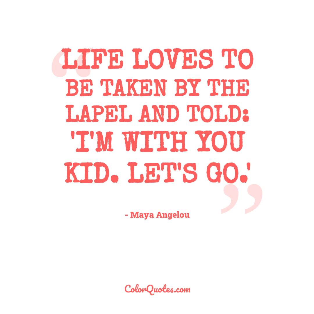 Life loves to be taken by the lapel and told: 'I'm with you kid. Let's go.'
