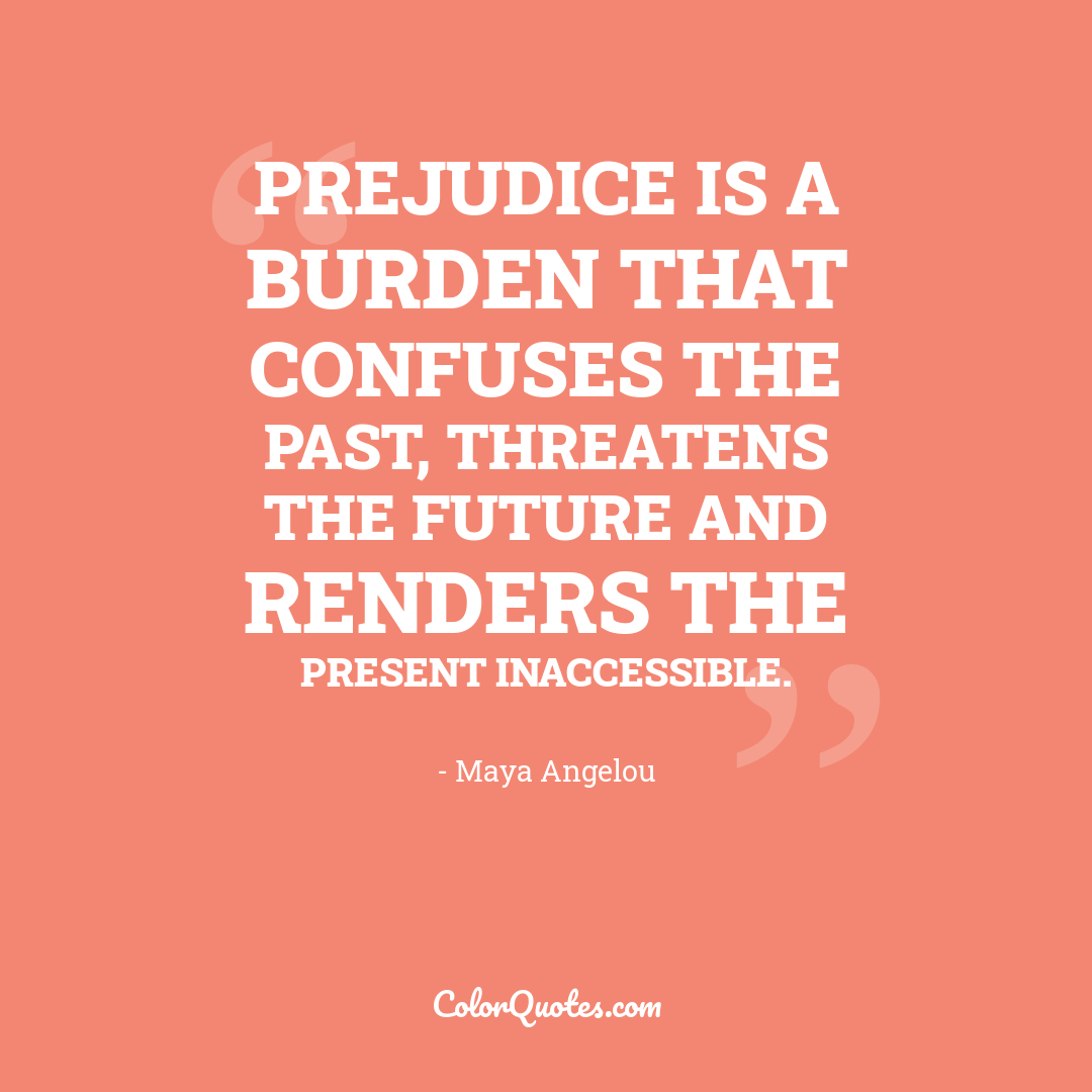 Prejudice is a burden that confuses the past, threatens the future and renders the present inaccessible.