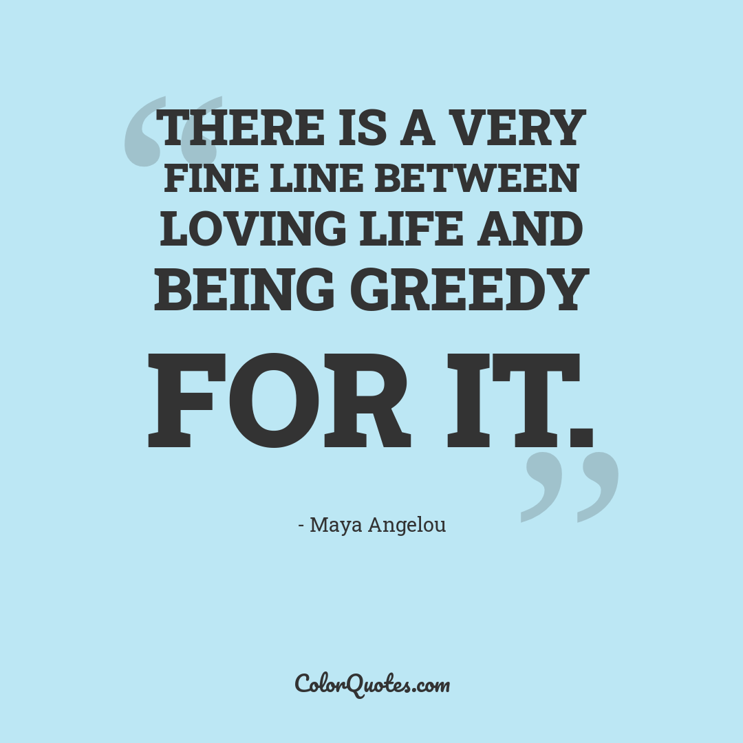 There is a very fine line between loving life and being greedy for it.