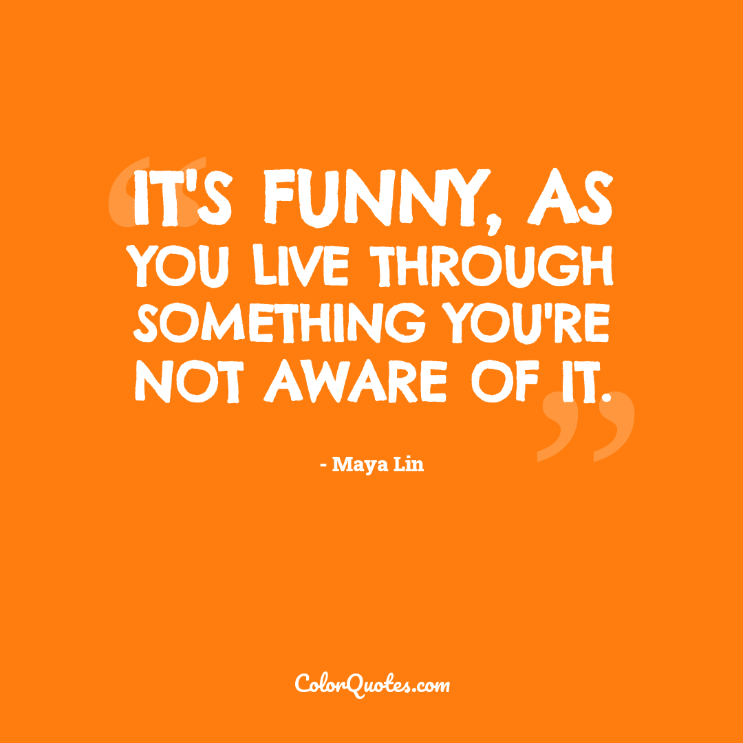 It's funny, as you live through something you're not aware of it.