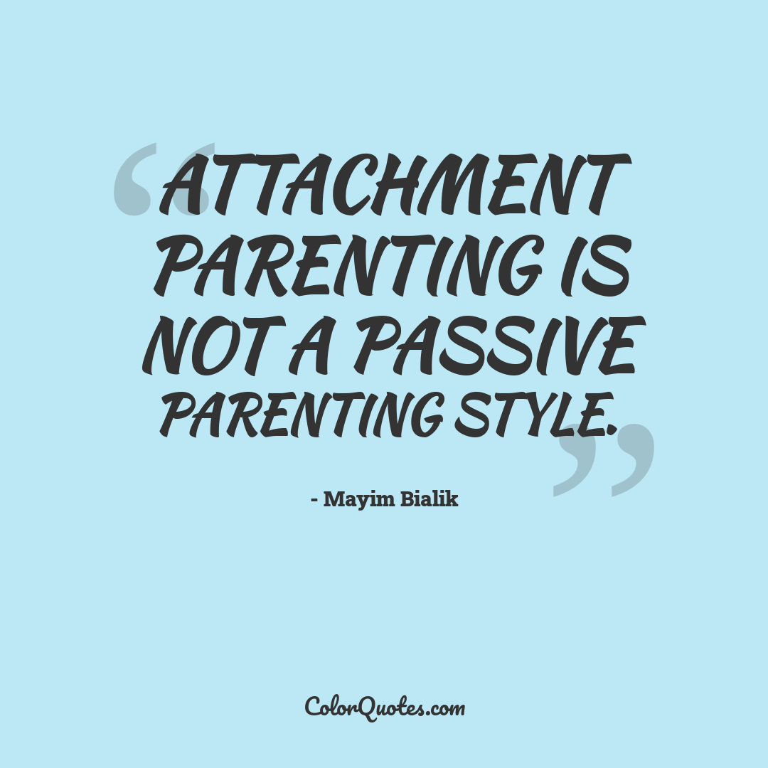 Attachment parenting is not a passive parenting style.