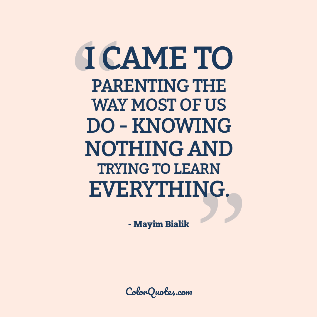 I came to parenting the way most of us do - knowing nothing and trying to learn everything.