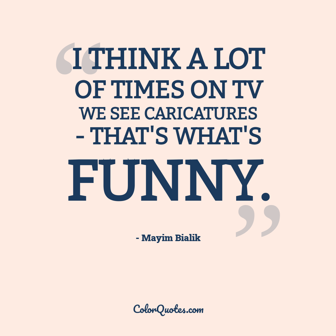 I think a lot of times on TV we see caricatures - that's what's funny.