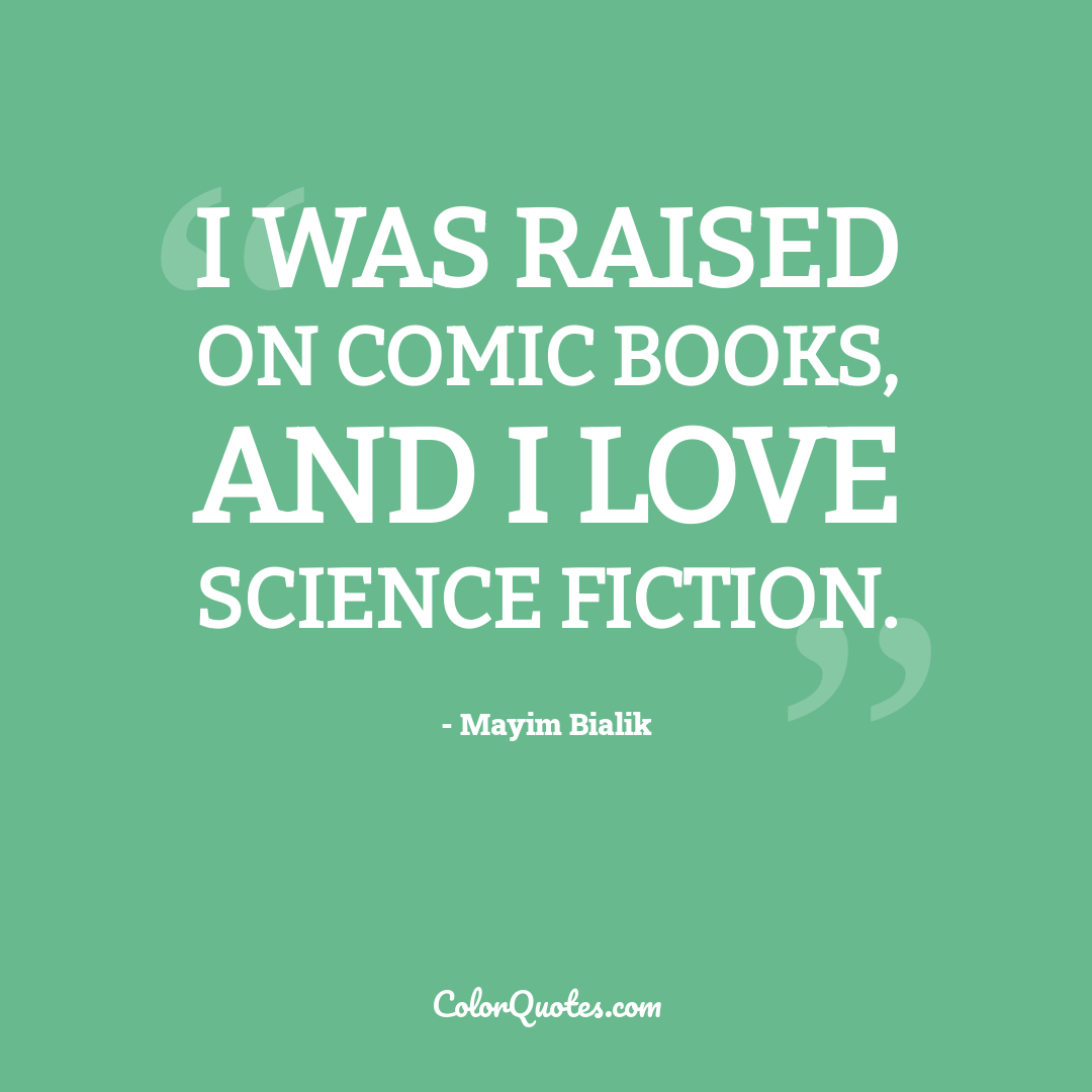 I was raised on comic books, and I love science fiction.