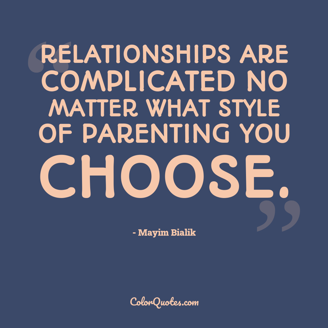 Relationships are complicated no matter what style of parenting you choose.