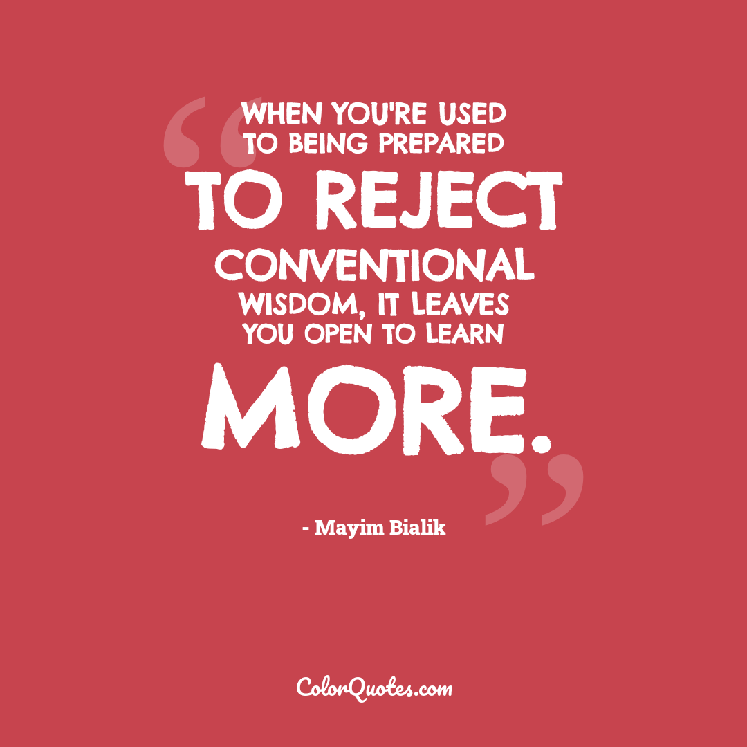 When you're used to being prepared to reject conventional wisdom, it leaves you open to learn more.