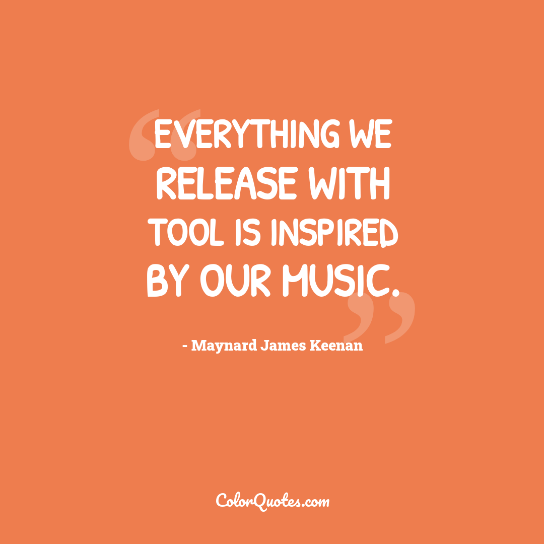 Everything we release with Tool is inspired by our music.