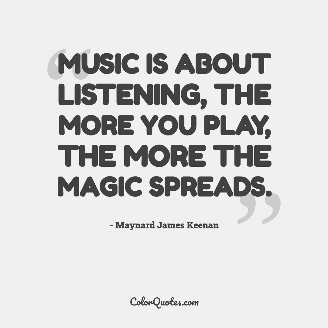 Music is about listening, the more you play, the more the magic spreads.