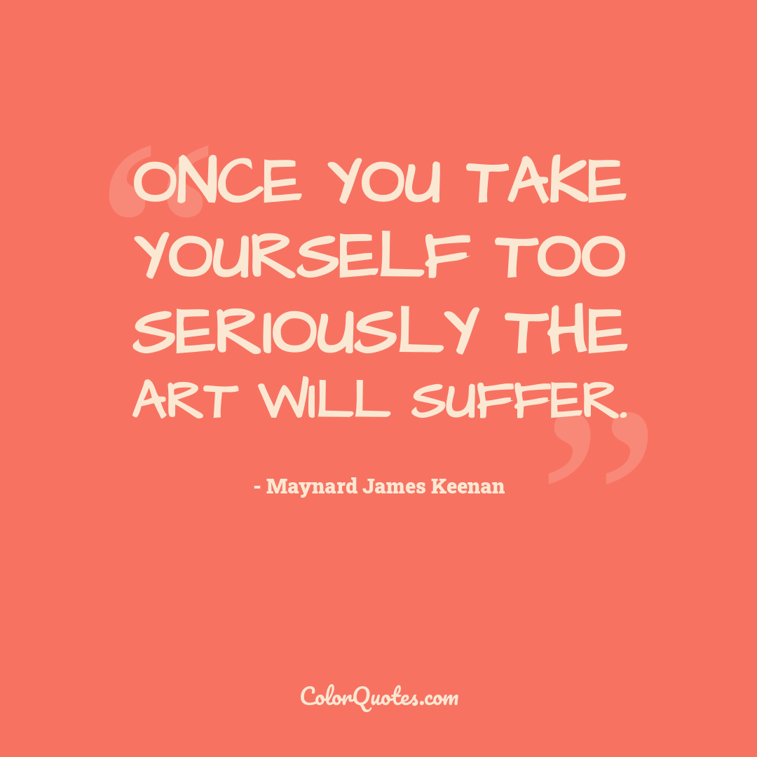 Once you take yourself too seriously the art will suffer.