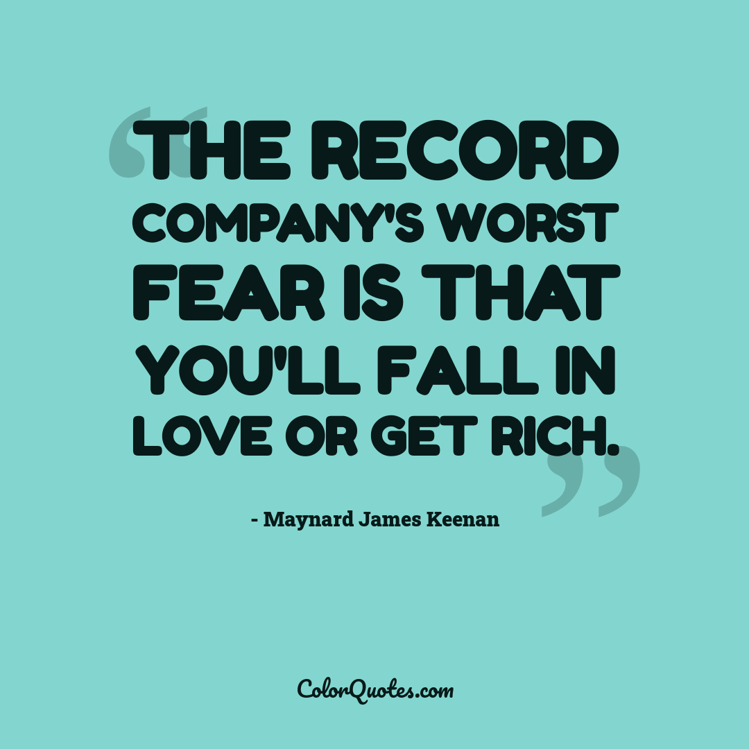 The record company's worst fear is that you'll fall in love or get rich.
