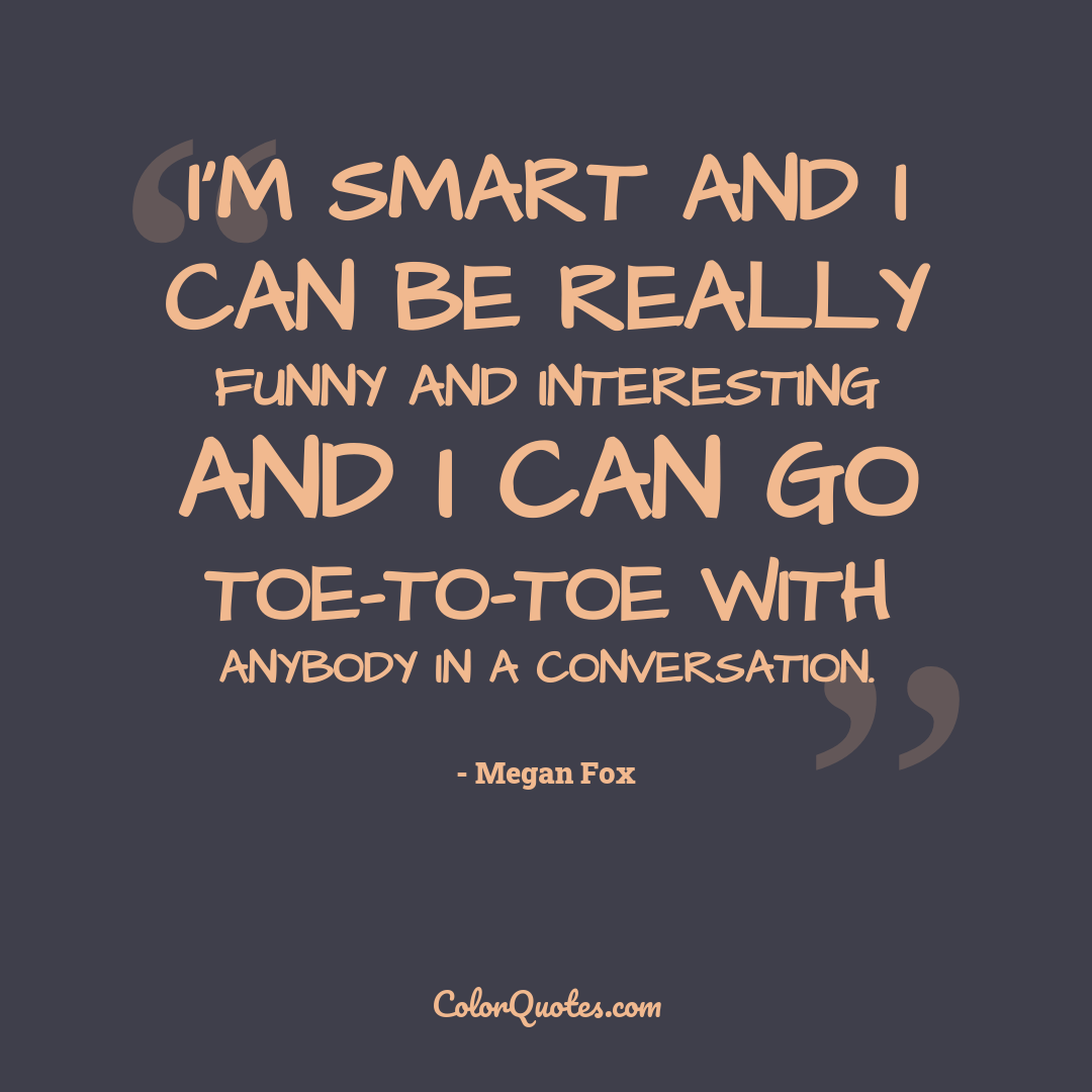 I'm smart and I can be really funny and interesting and I can go toe-to-toe with anybody in a conversation.