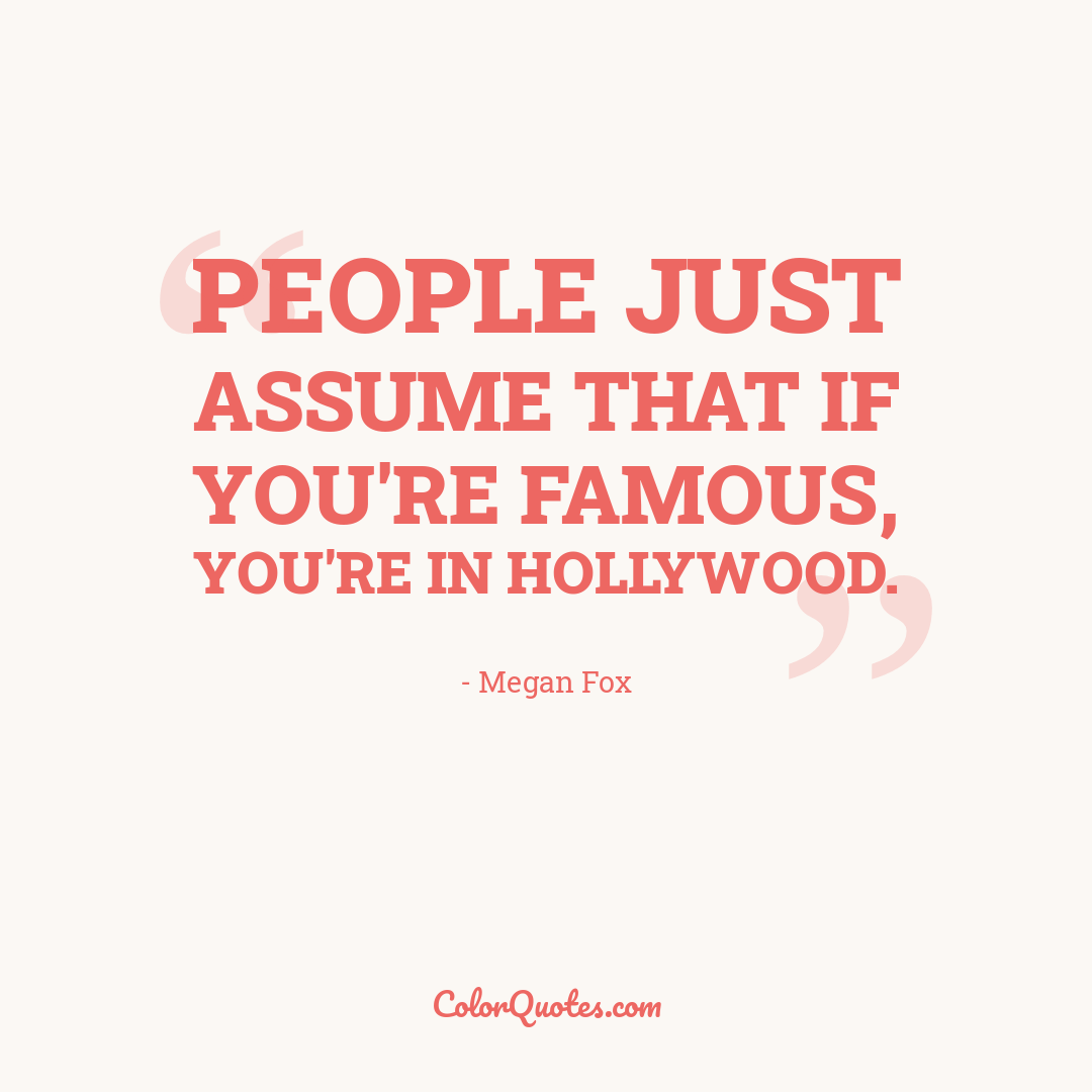 People just assume that if you're famous, you're in Hollywood.