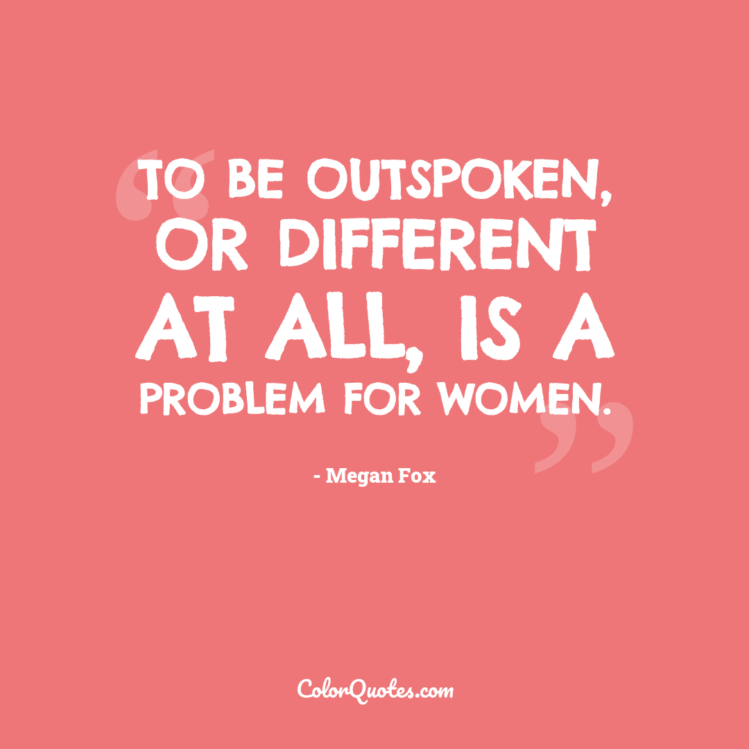 To be outspoken, or different at all, is a problem for women.