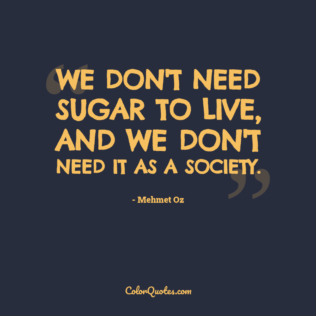 We don't need sugar to live, and we don't need it as a society.