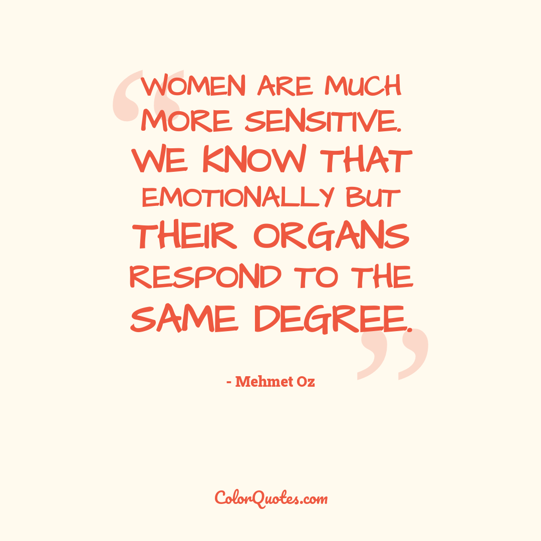 Women are much more sensitive. We know that emotionally but their organs respond to the same degree.