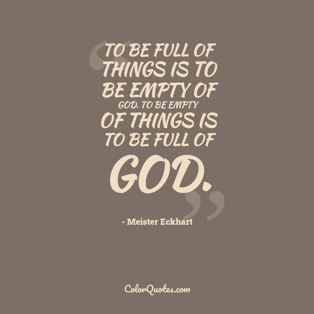 To be full of things is to be empty of God. To be empty of things is to be full of God.