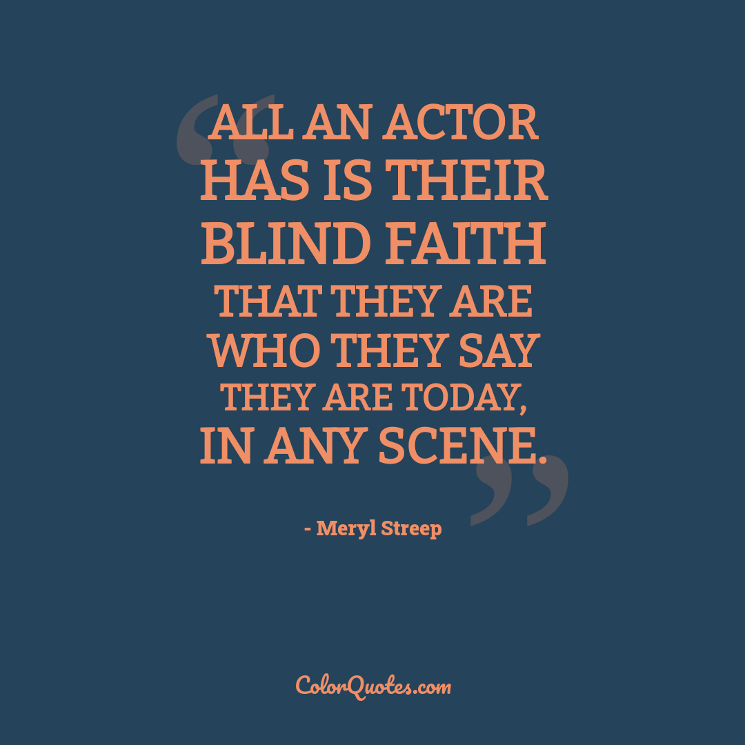 All an actor has is their blind faith that they are who they say they are today, in any scene.