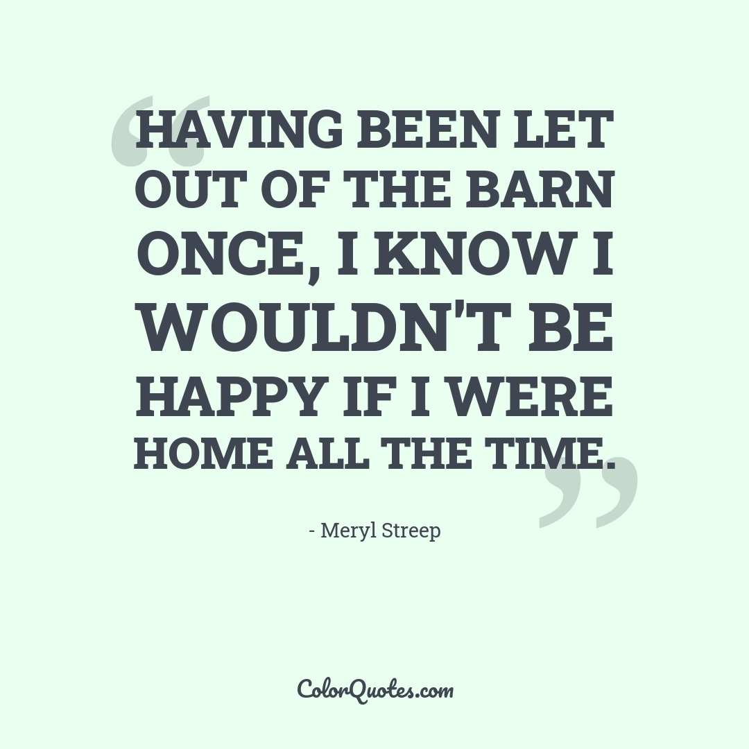 Having been let out of the barn once, I know I wouldn't be happy if I were home all the time.