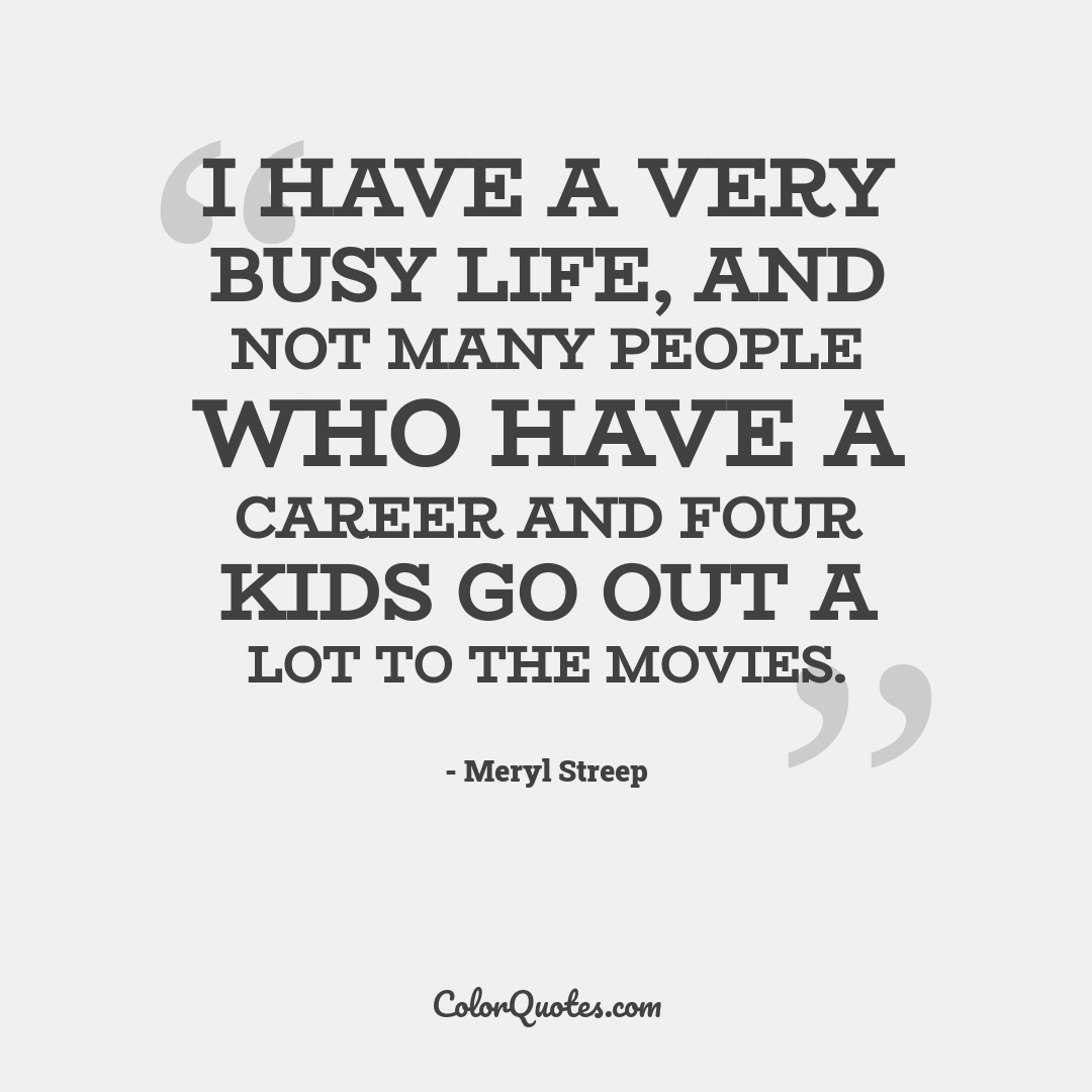 I have a very busy life, and not many people who have a career and four kids go out a lot to the movies.