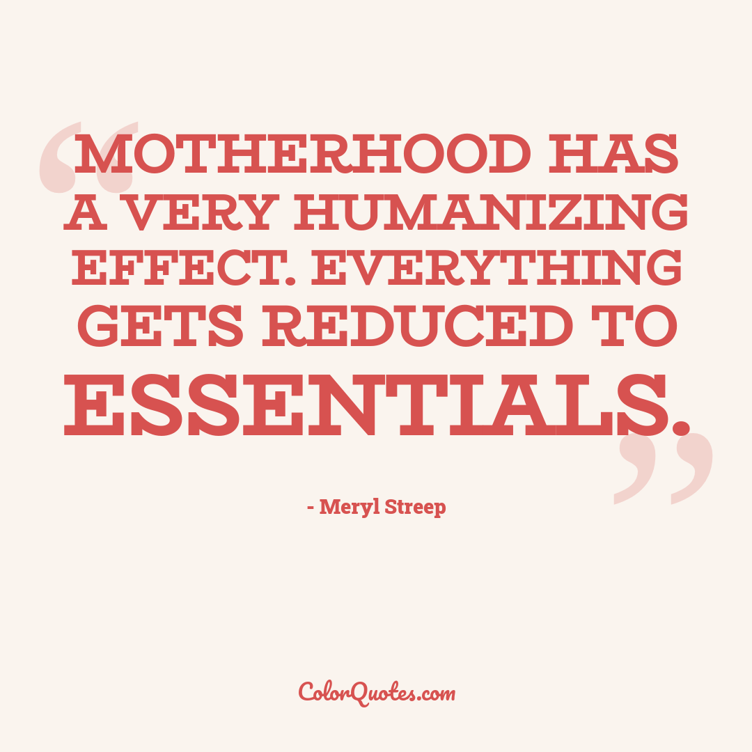 Motherhood has a very humanizing effect. Everything gets reduced to essentials.