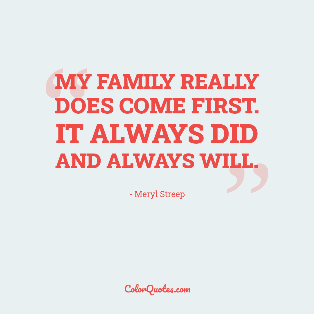 My family really does come first. It always did and always will.