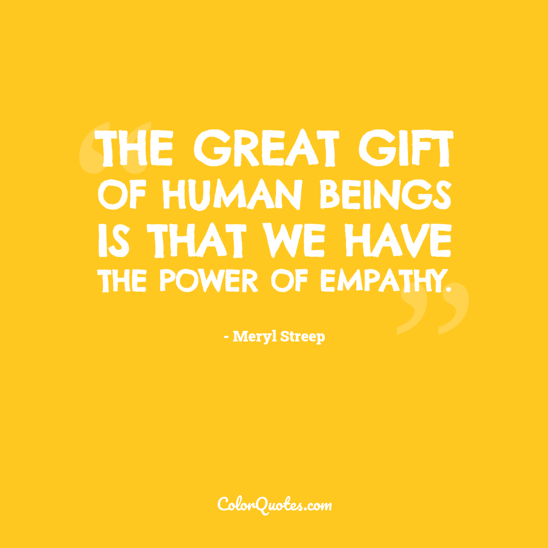 The great gift of human beings is that we have the power of empathy.