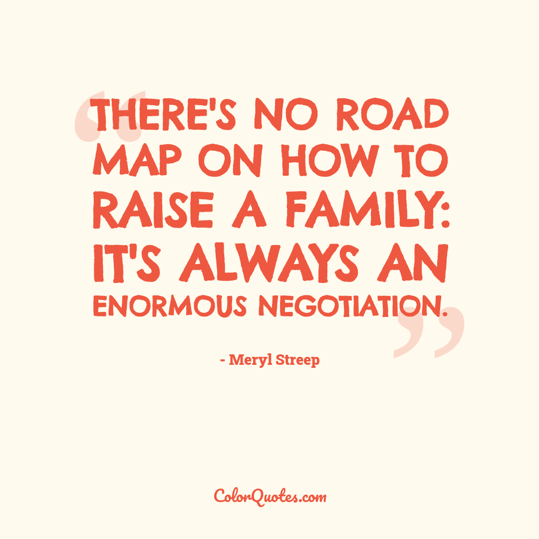 There's no road map on how to raise a family: it's always an enormous negotiation.