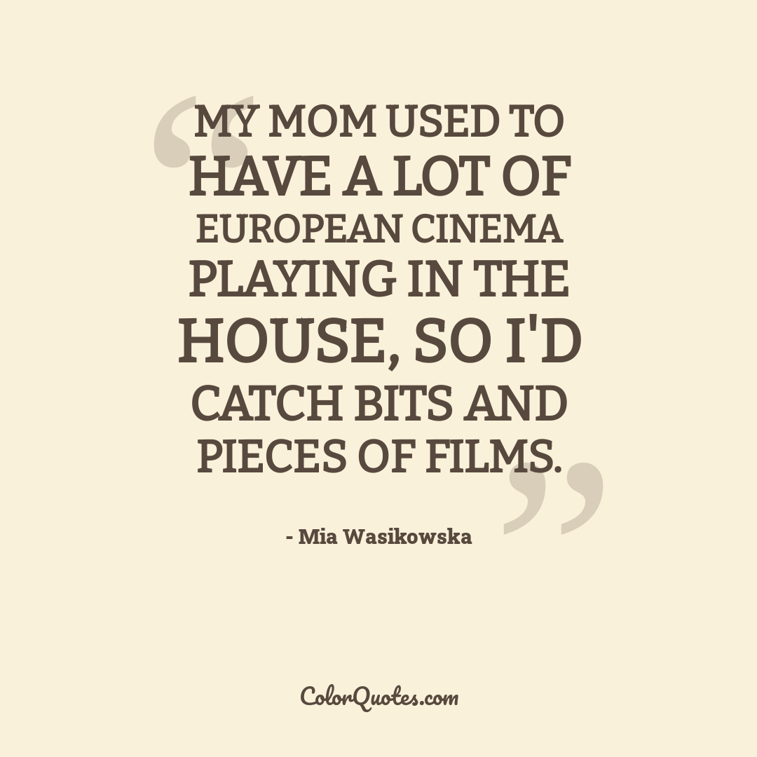 My mom used to have a lot of European cinema playing in the house, so I'd catch bits and pieces of films.