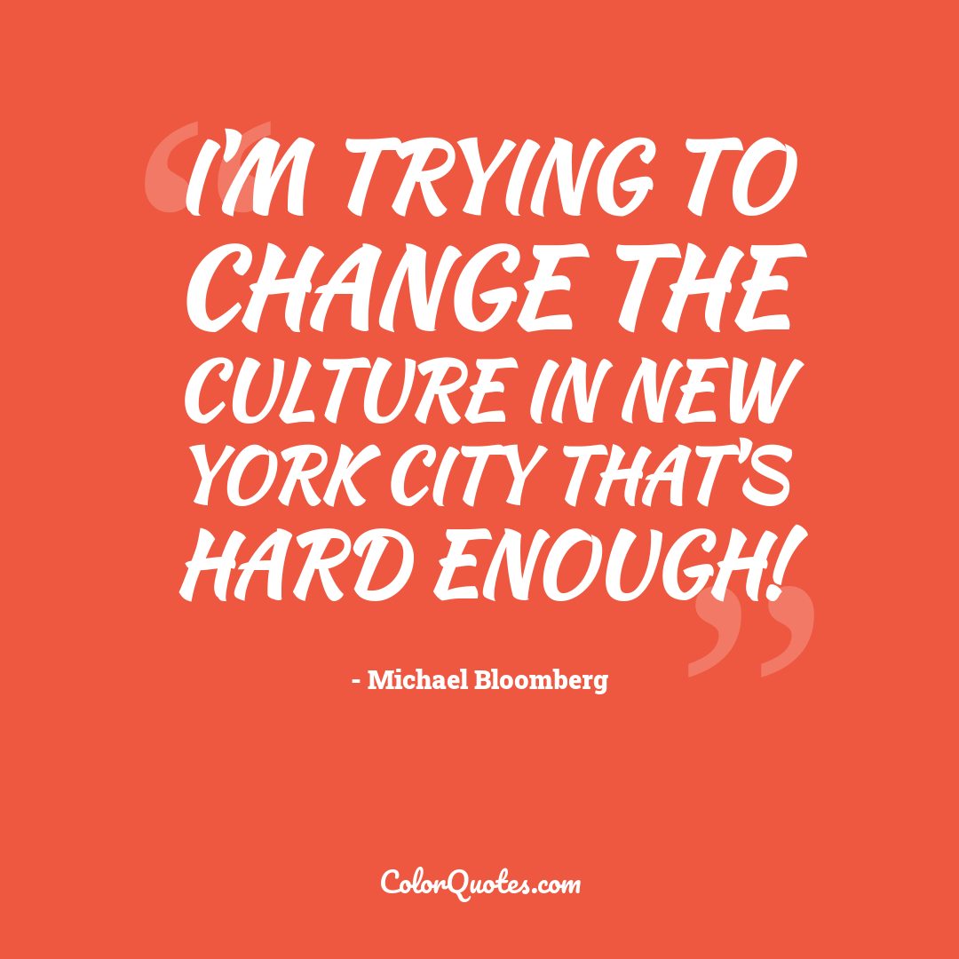 I'm trying to change the culture in New York City that's hard enough!
