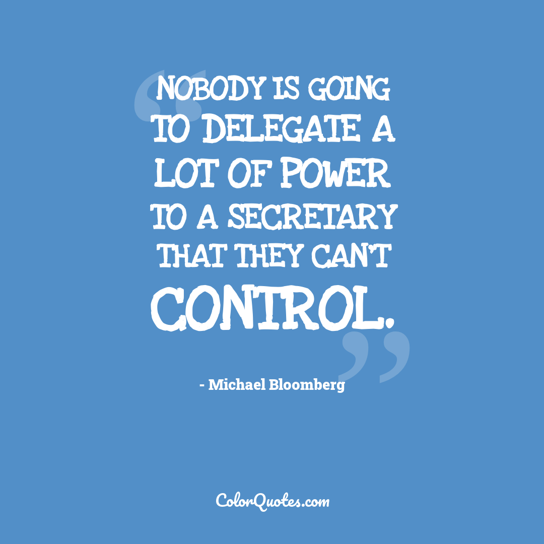Nobody is going to delegate a lot of power to a secretary that they can't control.