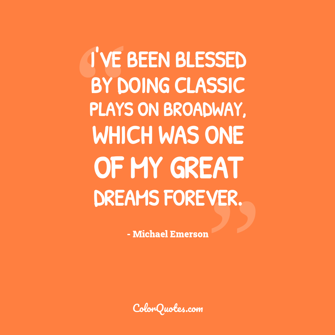 I've been blessed by doing classic plays on Broadway, which was one of my great dreams forever.