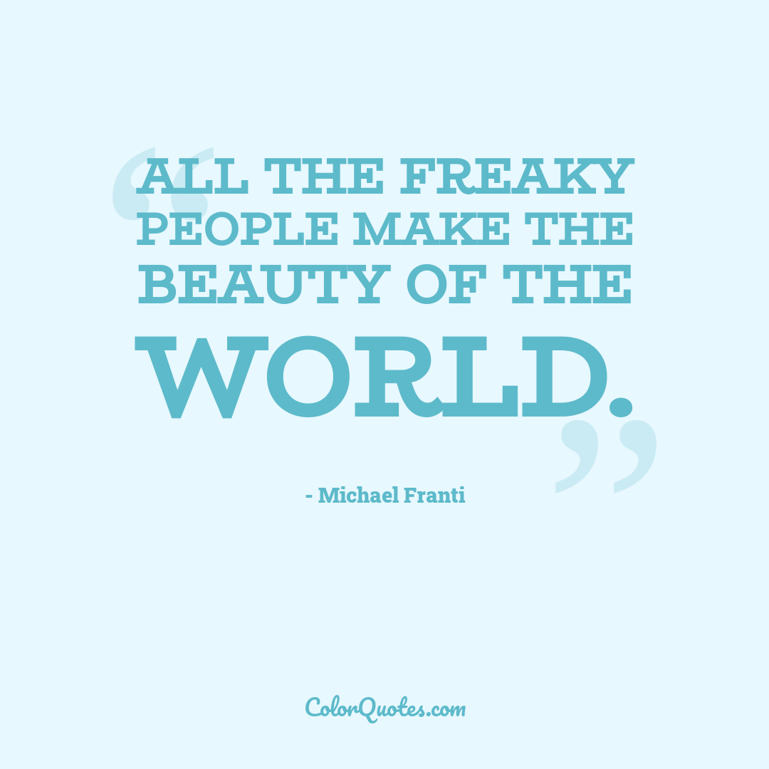 All the freaky people make the beauty of the world. by Michael Franti