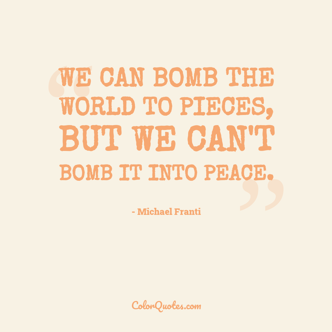 We can bomb the world to pieces, but we can't bomb it into peace. by Michael Franti