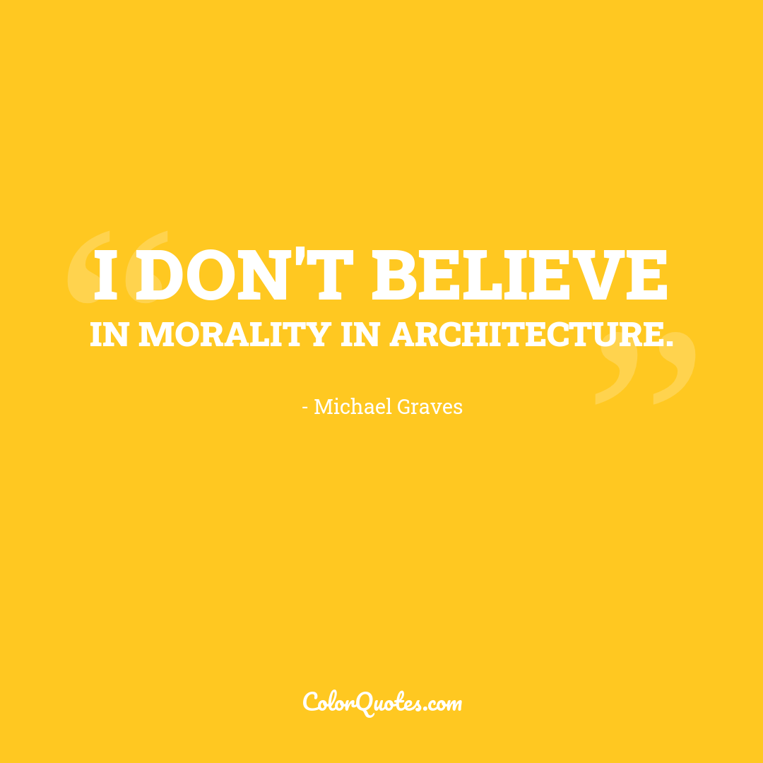 I don't believe in morality in architecture.