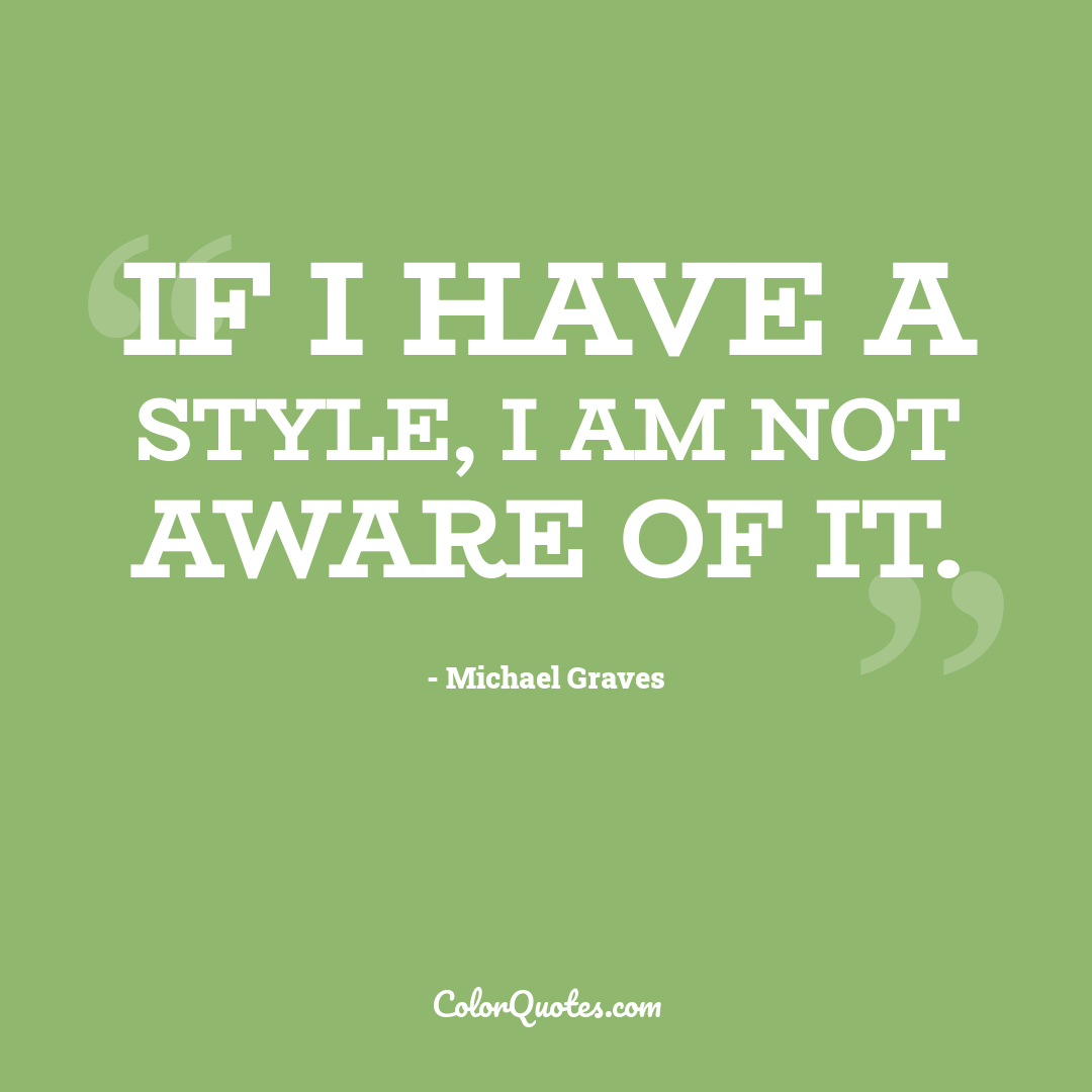 If I have a style, I am not aware of it.