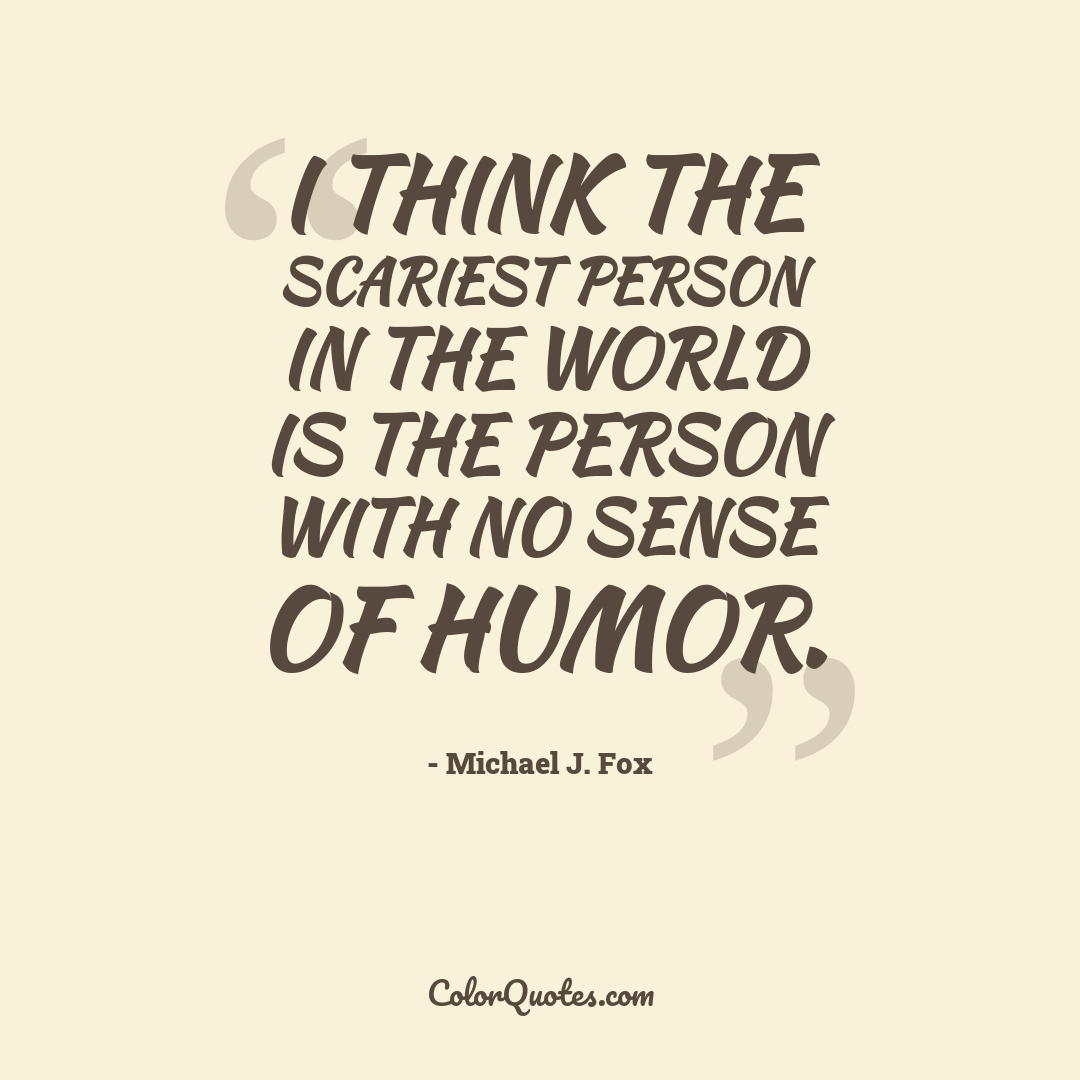 I think the scariest person in the world is the person with no sense of humor.