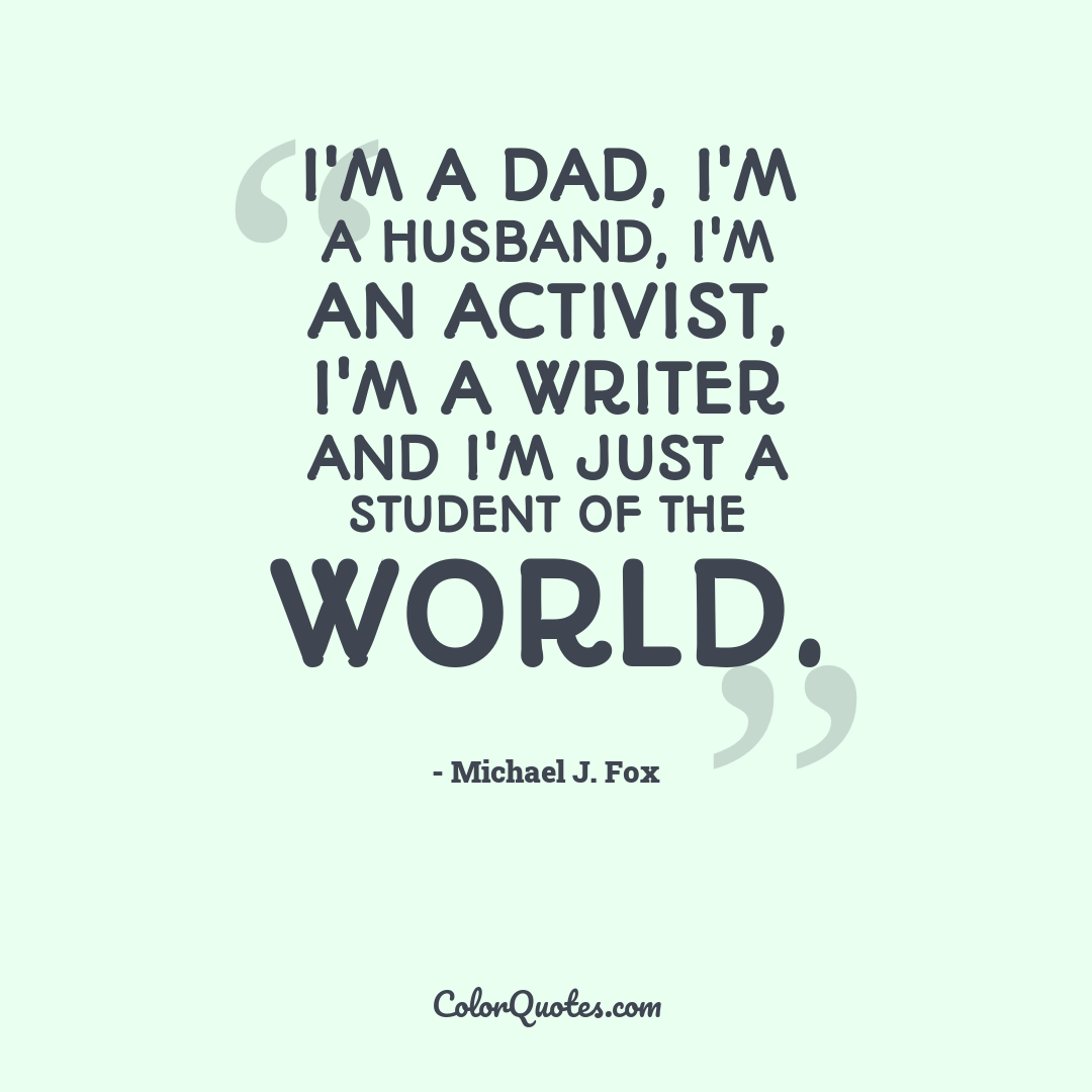 I'm a dad, I'm a husband, I'm an activist, I'm a writer and I'm just a student of the world.