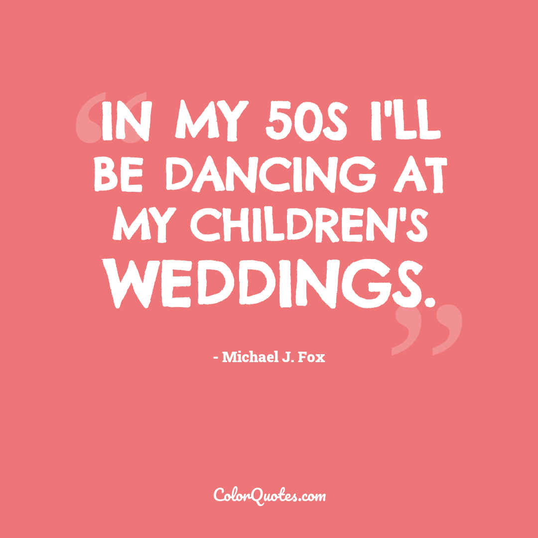 In my 50s I'll be dancing at my children's weddings.