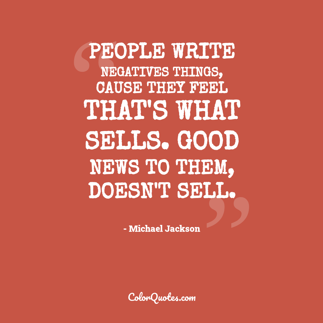 People write negatives things, cause they feel that's what sells. Good news to them, doesn't sell.