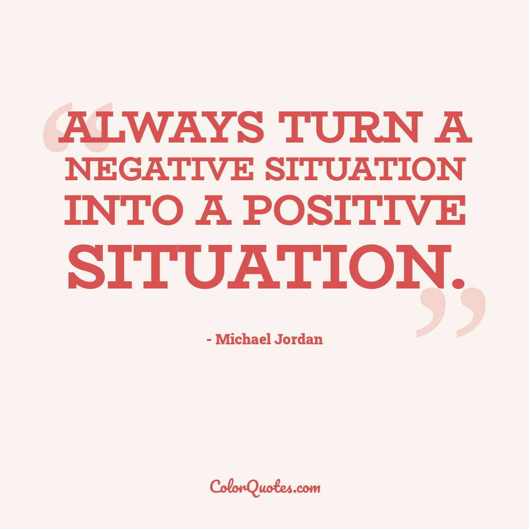 Always turn a negative situation into a positive situation.