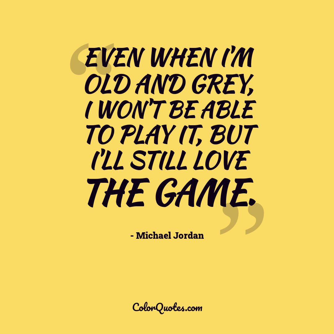 Even when I'm old and grey, I won't be able to play it, but I'll still love the game.