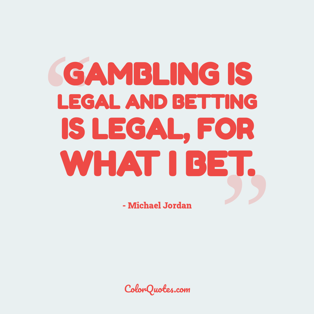 Gambling is legal and betting is legal, for what I bet.