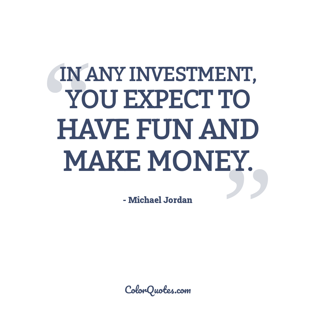 In any investment, you expect to have fun and make money.