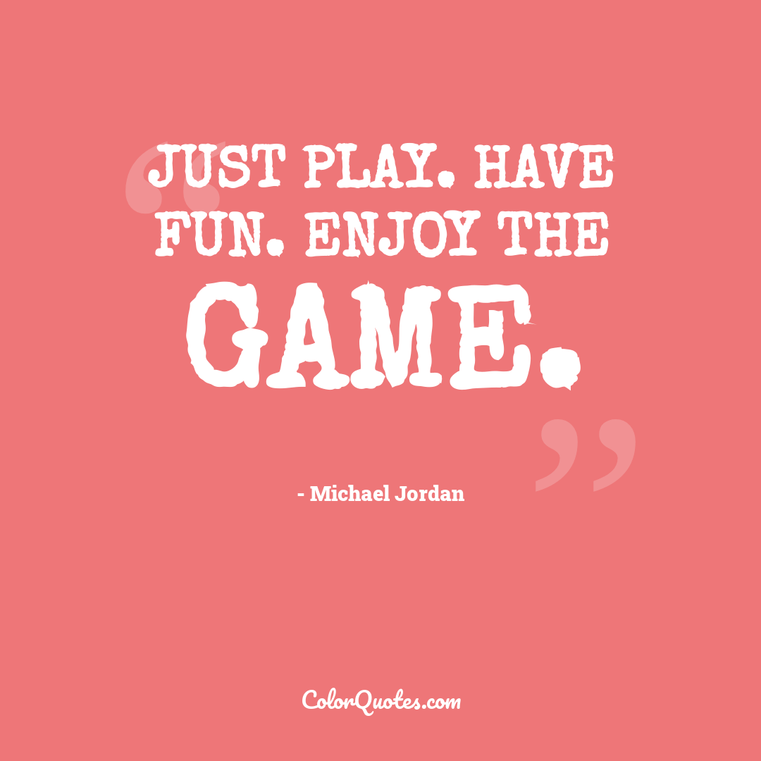 Just play. Have fun. Enjoy the game.